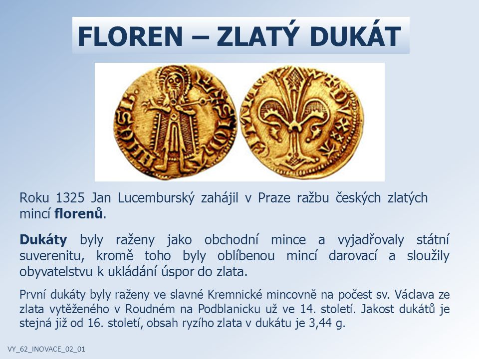 FLOREN – ZLATÝ DUKÁT Roku 1325 Jan Lucemburský zahájil v Praze ražbu českých zlatých mincí florenů.