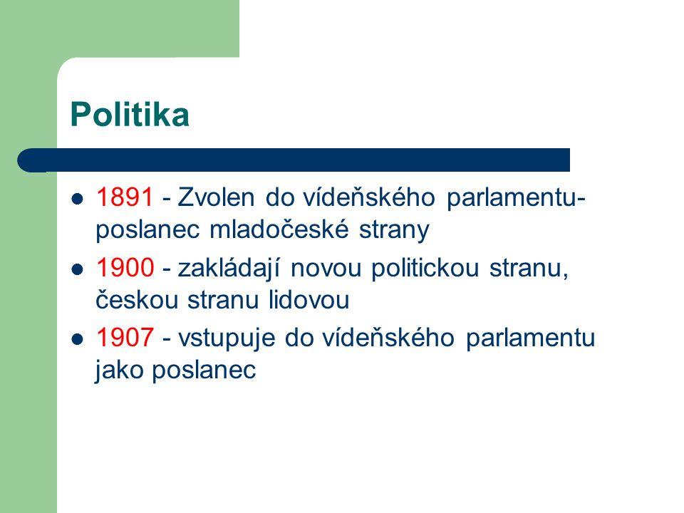 Politika 1891 - Zvolen do vídeňského parlamentu- poslanec mladočeské strany. 1900 - zakládají novou politickou stranu, českou stranu lidovou.