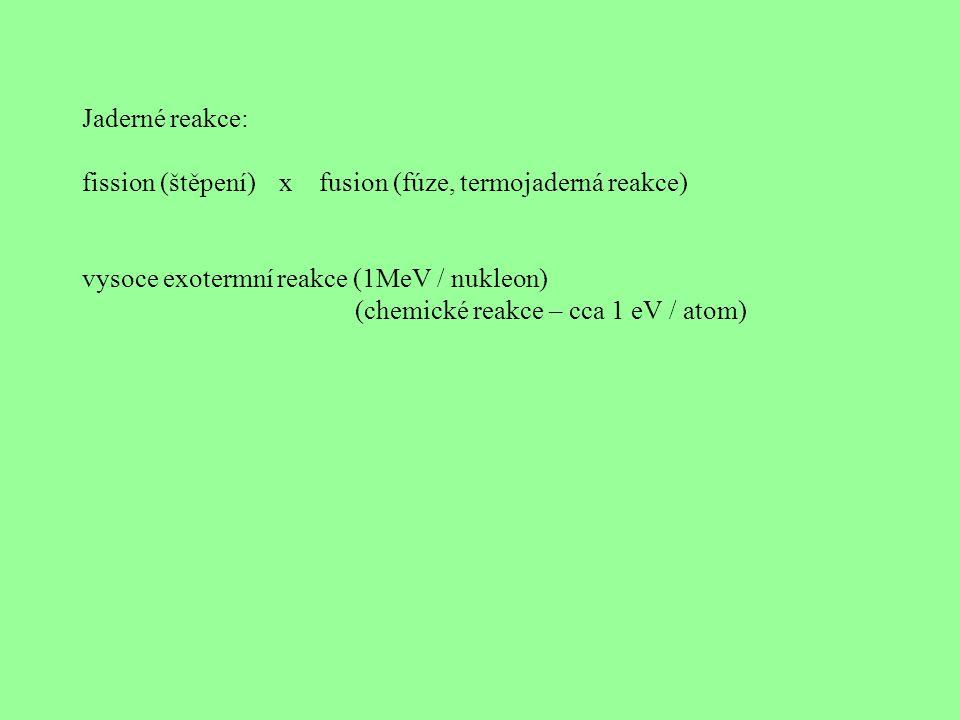 Jaderné reakce: fission (štěpení) x fusion (fúze, termojaderná reakce) vysoce exotermní reakce (1MeV / nukleon)