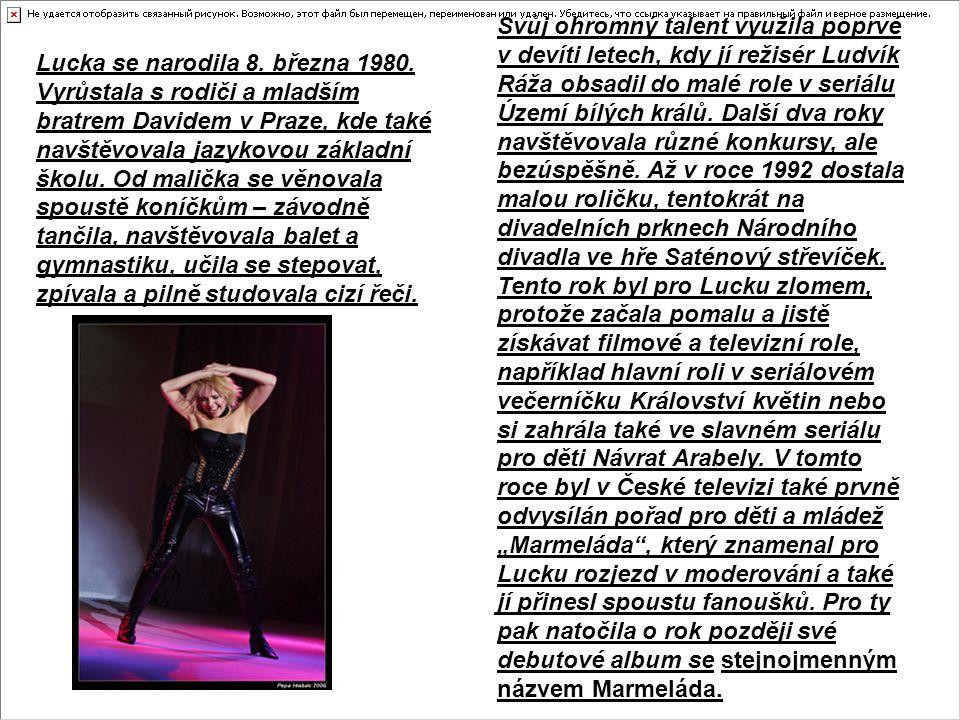 """Svůj ohromný talent využila poprvé v devíti letech, kdy jí režisér Ludvík Ráža obsadil do malé role v seriálu Území bílých králů. Další dva roky navštěvovala různé konkursy, ale bezúspěšně. Až v roce 1992 dostala malou roličku, tentokrát na divadelních prknech Národního divadla ve hře Saténový střevíček. Tento rok byl pro Lucku zlomem, protože začala pomalu a jistě získávat filmové a televizní role, například hlavní roli v seriálovém večerníčku Království květin nebo si zahrála také ve slavném seriálu pro děti Návrat Arabely. V tomto roce byl v České televizi také prvně odvysílán pořad pro děti a mládež """"Marmeláda , který znamenal pro Lucku rozjezd v moderování a také jí přinesl spoustu fanoušků. Pro ty pak natočila o rok později své debutové album se stejnojmenným názvem Marmeláda."""