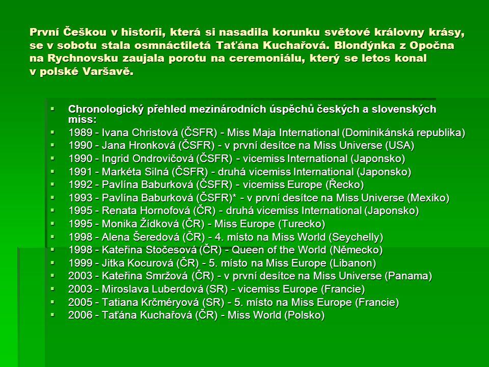 První Češkou v historii, která si nasadila korunku světové královny krásy, se v sobotu stala osmnáctiletá Taťána Kuchařová. Blondýnka z Opočna na Rychnovsku zaujala porotu na ceremoniálu, který se letos konal v polské Varšavě.