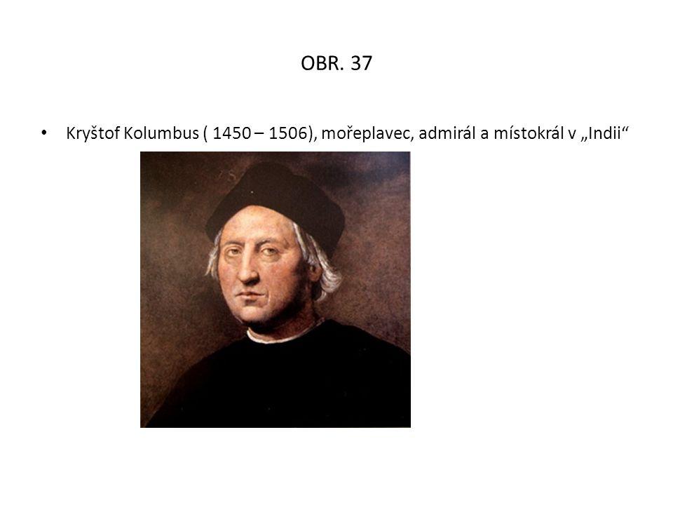 """OBR. 37 Kryštof Kolumbus ( 1450 – 1506), mořeplavec, admirál a místokrál v """"Indii"""