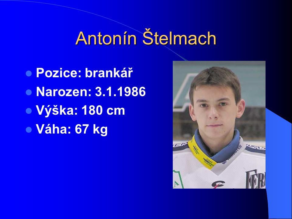 Antonín Štelmach Pozice: brankář Narozen: 3.1.1986 Výška: 180 cm