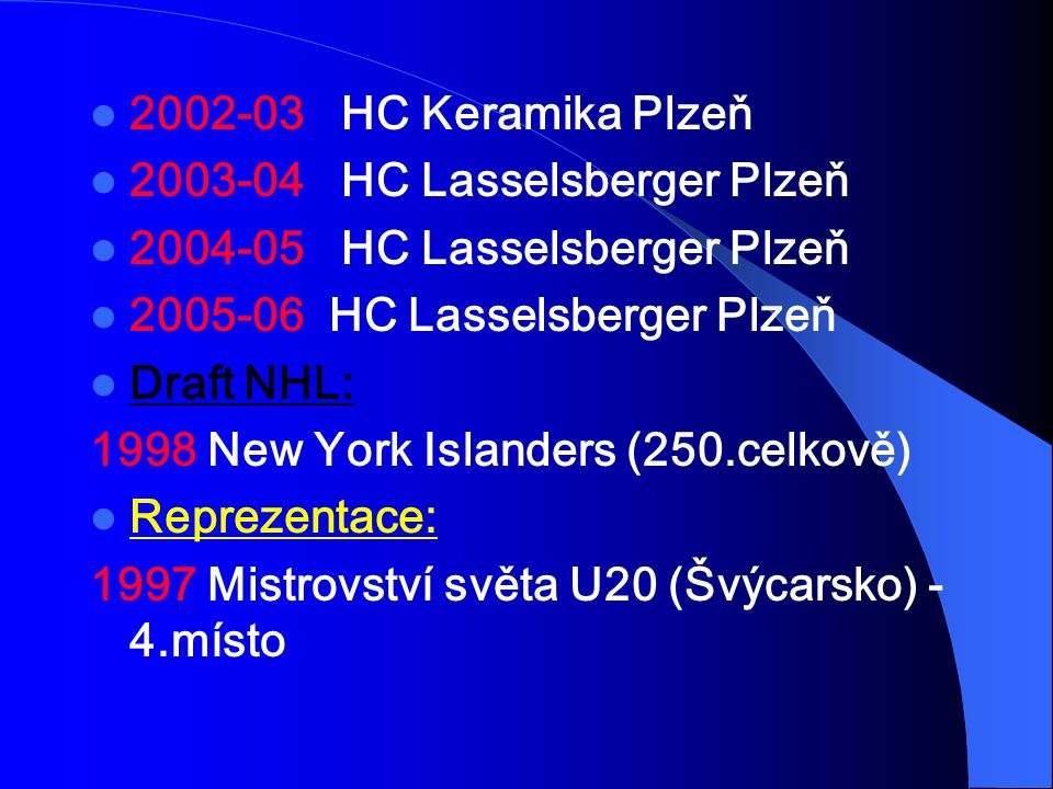 2002-03 HC Keramika Plzeň 2003-04 HC Lasselsberger Plzeň. 2004-05 HC Lasselsberger Plzeň. 2005-06 HC Lasselsberger Plzeň.