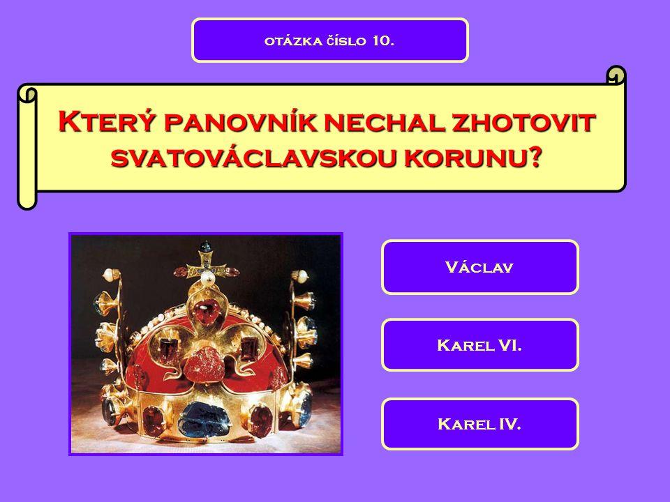 Který panovník nechal zhotovit svatováclavskou korunu