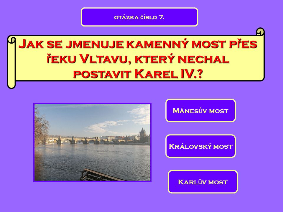 otázka číslo 7. Jak se jmenuje kamenný most přes řeku Vltavu, který nechal postavit Karel IV. Mánesův most.
