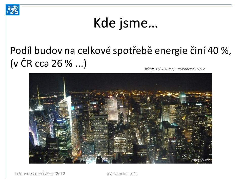 Kde jsme… Podíl budov na celkové spotřebě energie činí 40 %, (v ČR cca 26 % ...) zdroj: 31/2010/EC, Stavebnictví 01/12.