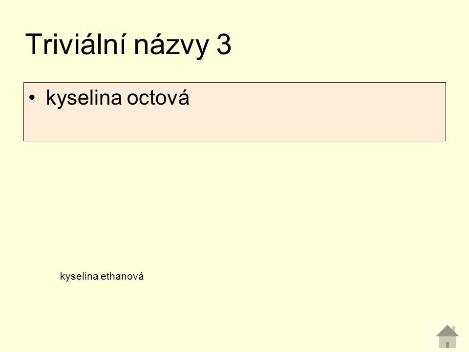 Triviální názvy 3 kyselina octová kyselina ethanová