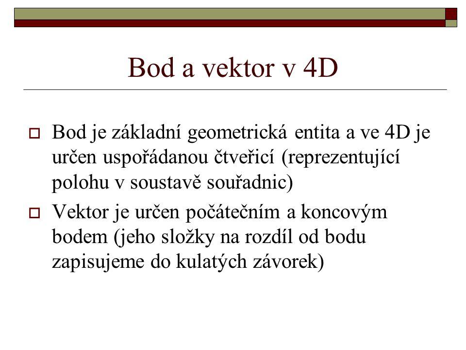 Bod a vektor v 4D Bod je základní geometrická entita a ve 4D je určen uspořádanou čtveřicí (reprezentující polohu v soustavě souřadnic)