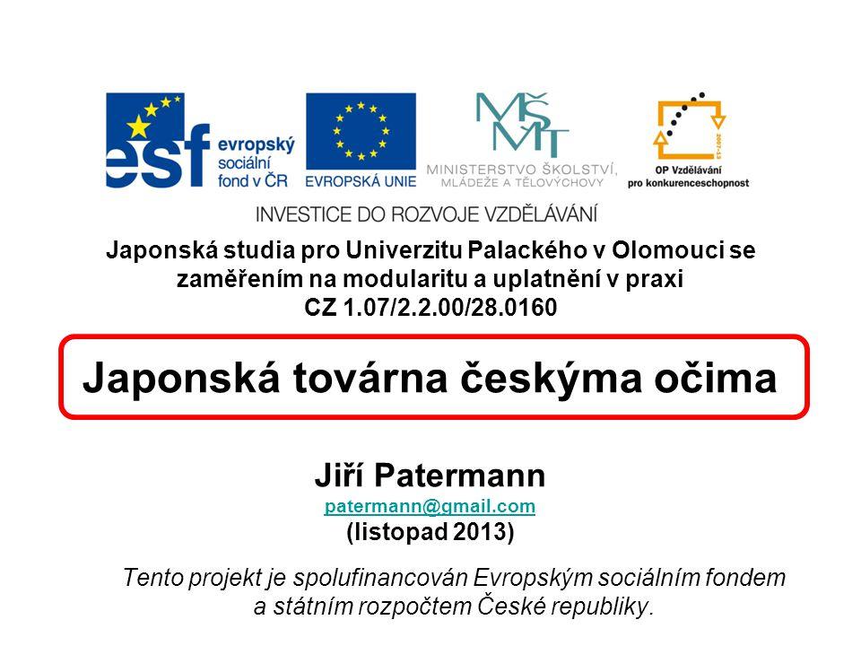 Japonská studia pro Univerzitu Palackého v Olomouci se zaměřením na modularitu a uplatnění v praxi CZ 1.07/2.2.00/28.0160 Japonská továrna českýma očima Jiří Patermann patermann@gmail.com (listopad 2013)