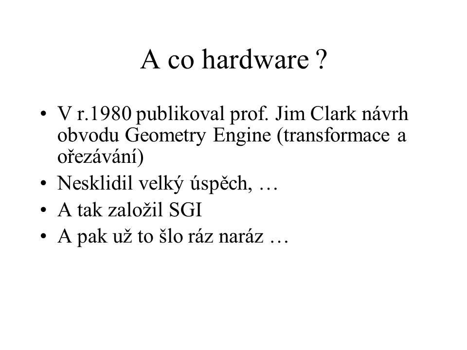 A co hardware V r.1980 publikoval prof. Jim Clark návrh obvodu Geometry Engine (transformace a ořezávání)