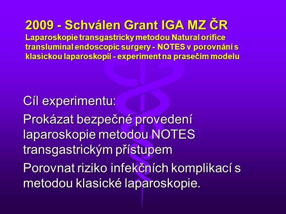 2009 - Schválen Grant IGA MZ ČR Laparoskopie transgastricky metodou Natural orifice transluminal endoscopic surgery - NOTES v porovnání s klasickou laparoskopií - experiment na prasečím modelu