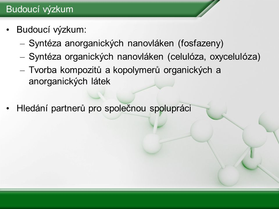 Budoucí výzkum Budoucí výzkum: Syntéza anorganických nanovláken (fosfazeny) Syntéza organických nanovláken (celulóza, oxycelulóza)