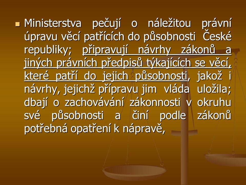 Ministerstva pečují o náležitou právní úpravu věcí patřících do působnosti České republiky; připravují návrhy zákonů a jiných právních předpisů týkajících se věcí, které patří do jejich působnosti, jakož i návrhy, jejichž přípravu jim vláda uložila; dbají o zachovávání zákonnosti v okruhu své působnosti a činí podle zákonů potřebná opatření k nápravě,