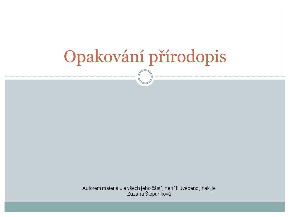 Opakování přírodopis Autorem materiálu a všech jeho částí, není-li uvedeno jinak, je Zuzana Štěpánková.