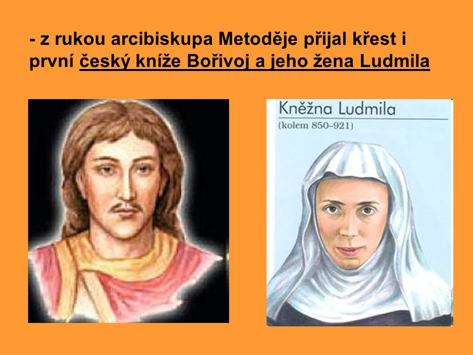 - z rukou arcibiskupa Metoděje přijal křest i první český kníže Bořivoj a jeho žena Ludmila