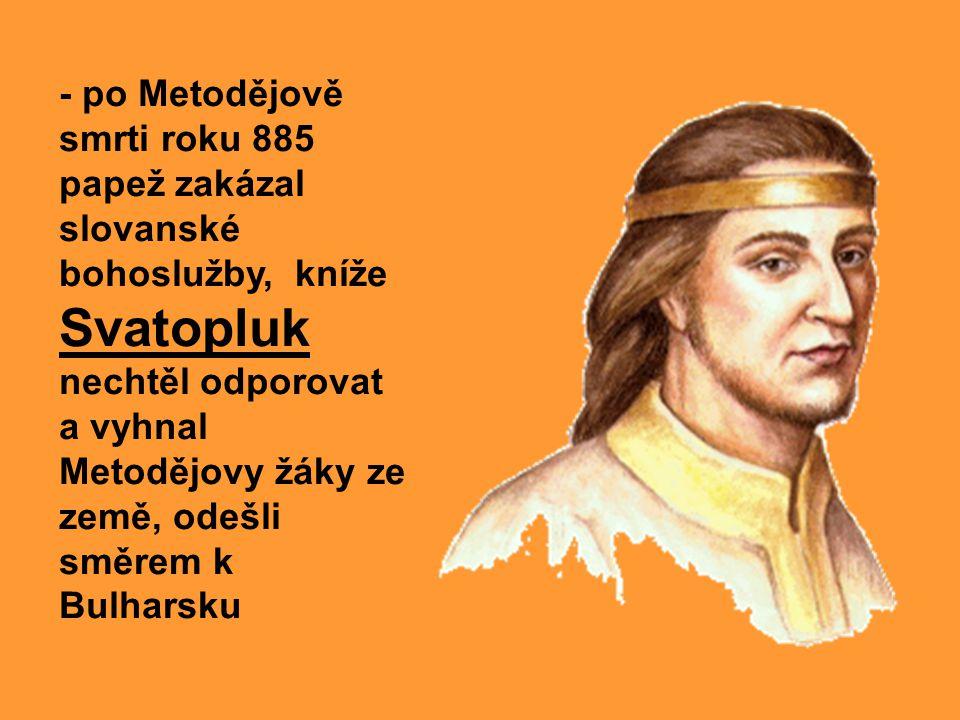 - po Metodějově smrti roku 885 papež zakázal slovanské bohoslužby, kníže Svatopluk nechtěl odporovat a vyhnal Metodějovy žáky ze země, odešli směrem k Bulharsku