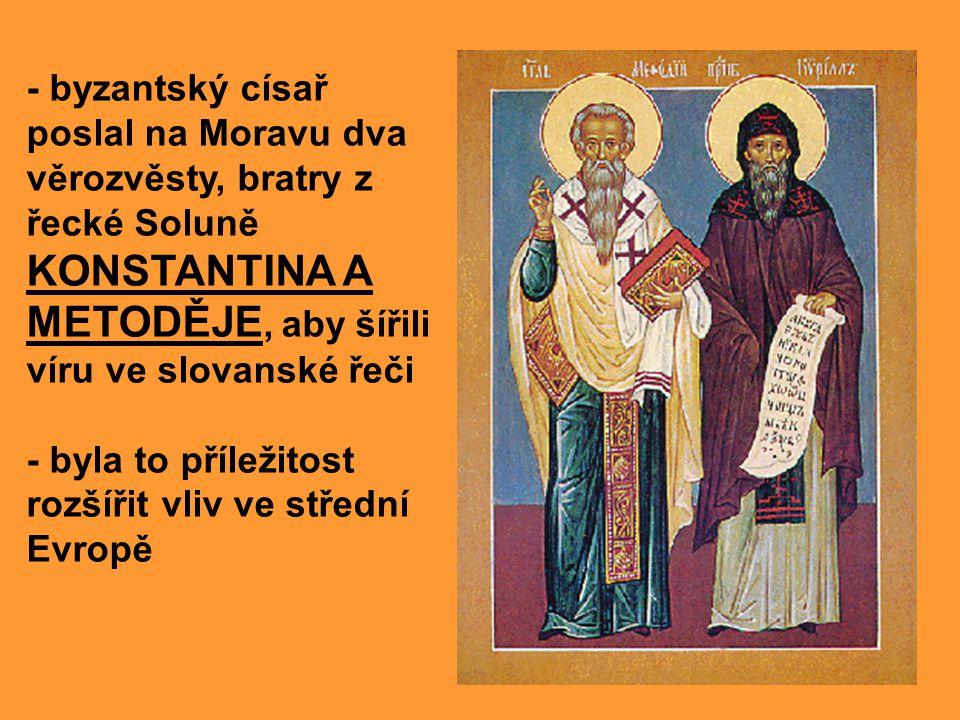 - byzantský císař poslal na Moravu dva věrozvěsty, bratry z řecké Soluně KONSTANTINA A METODĚJE, aby šířili víru ve slovanské řeči