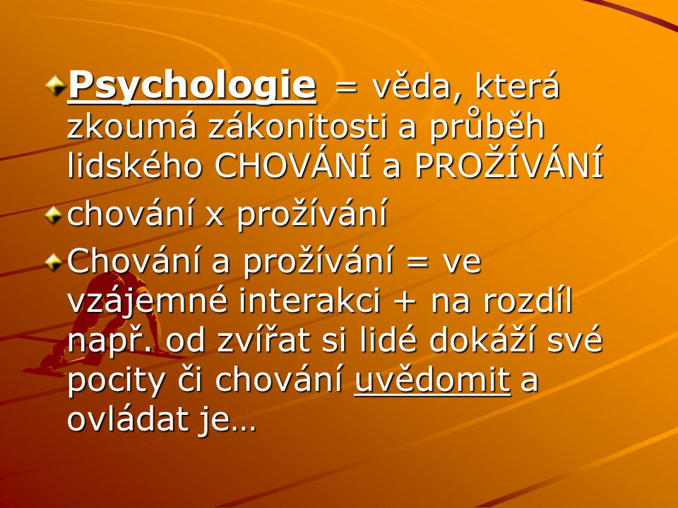Psychologie = věda, která zkoumá zákonitosti a průběh lidského CHOVÁNÍ a PROŽÍVÁNÍ