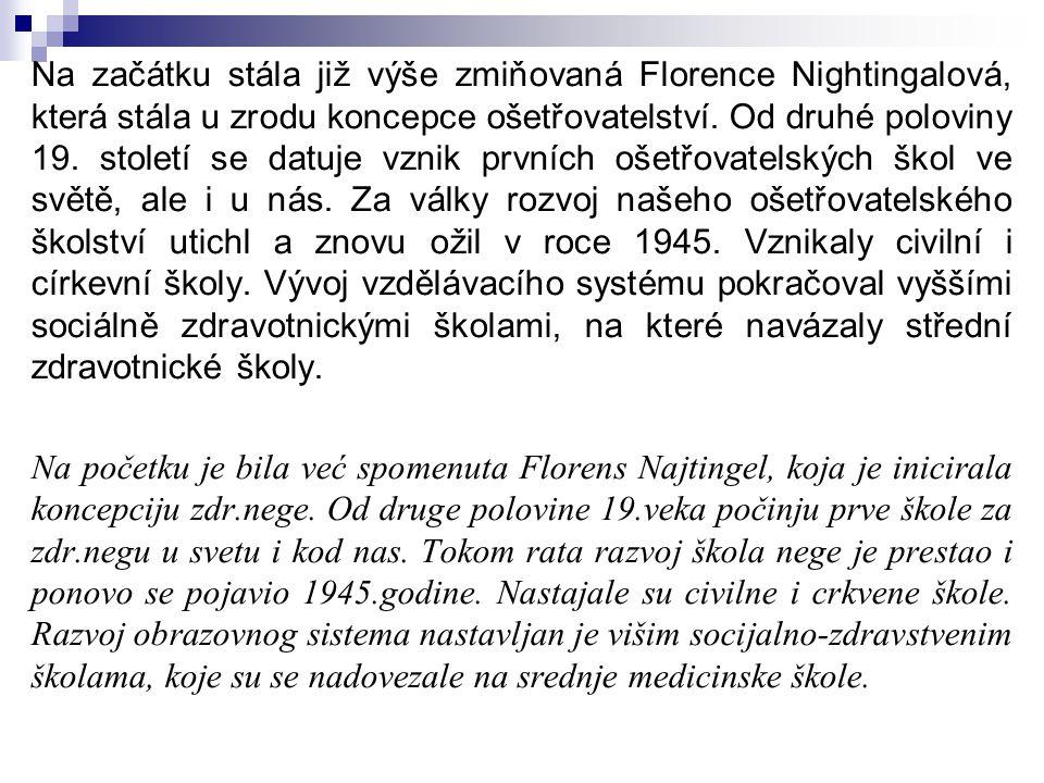 Na začátku stála již výše zmiňovaná Florence Nightingalová, která stála u zrodu koncepce ošetřovatelství. Od druhé poloviny 19. století se datuje vznik prvních ošetřovatelských škol ve světě, ale i u nás. Za války rozvoj našeho ošetřovatelského školství utichl a znovu ožil v roce 1945. Vznikaly civilní i církevní školy. Vývoj vzdělávacího systému pokračoval vyššími sociálně zdravotnickými školami, na které navázaly střední zdravotnické školy.
