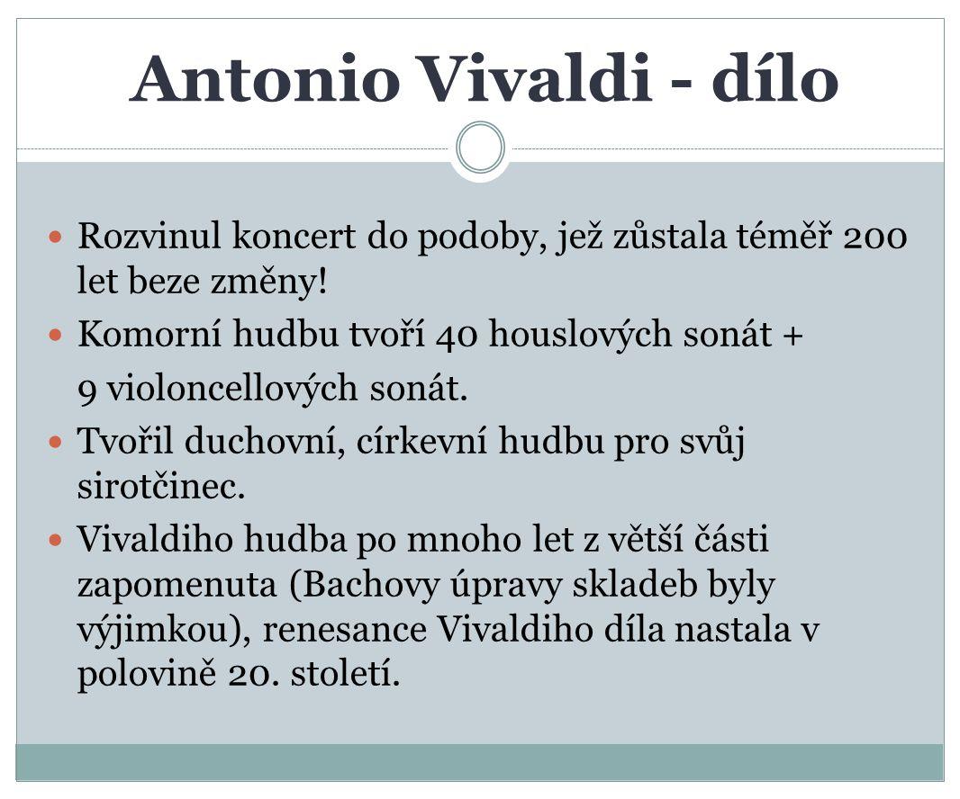 Antonio Vivaldi - dílo Rozvinul koncert do podoby, jež zůstala téměř 200 let beze změny! Komorní hudbu tvoří 40 houslových sonát +