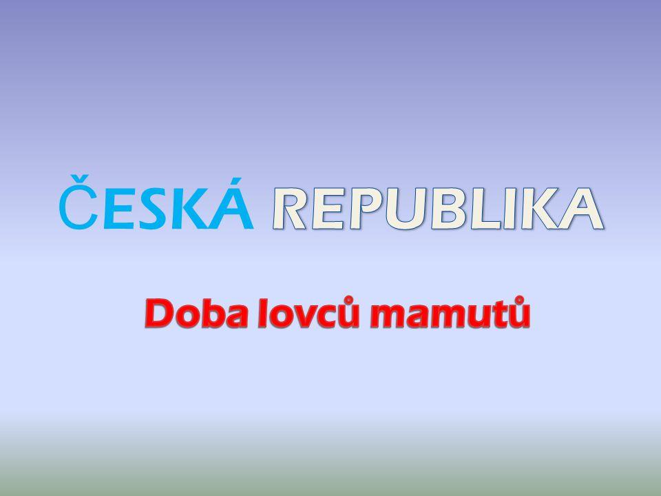 ČESKÁ REPUBLIKA Doba lovců mamutů