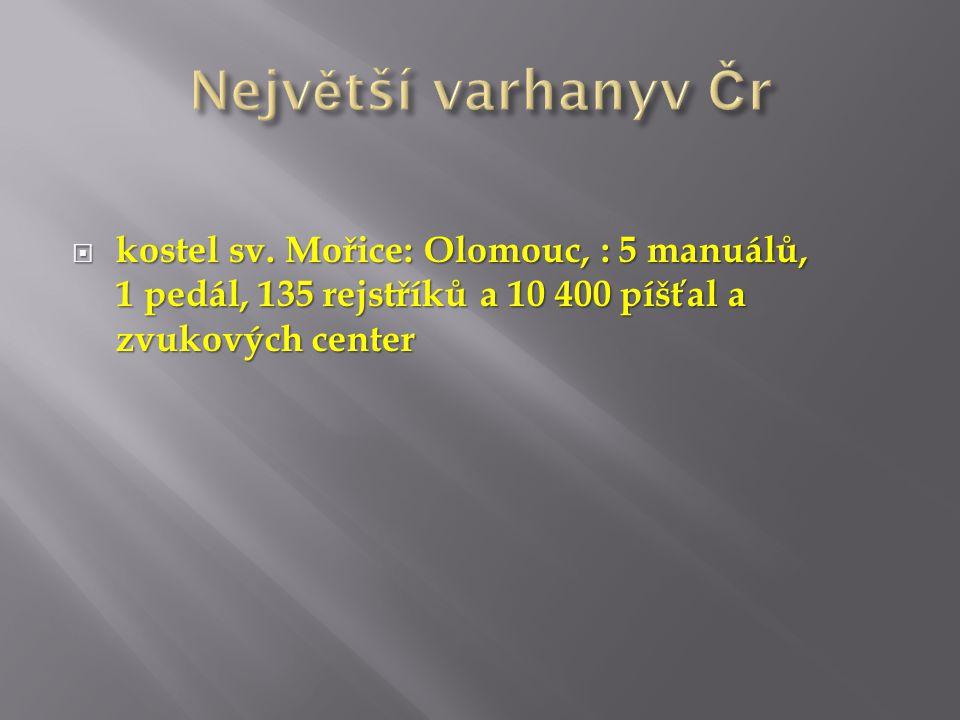 Největší varhanyv Čr kostel sv. Mořice: Olomouc, : 5 manuálů, 1 pedál, 135 rejstříků a 10 400 píšťal a zvukových center.