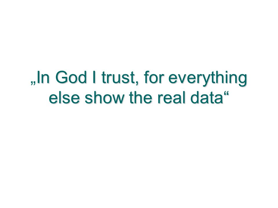 """In God I trust, for everything else show the real data"