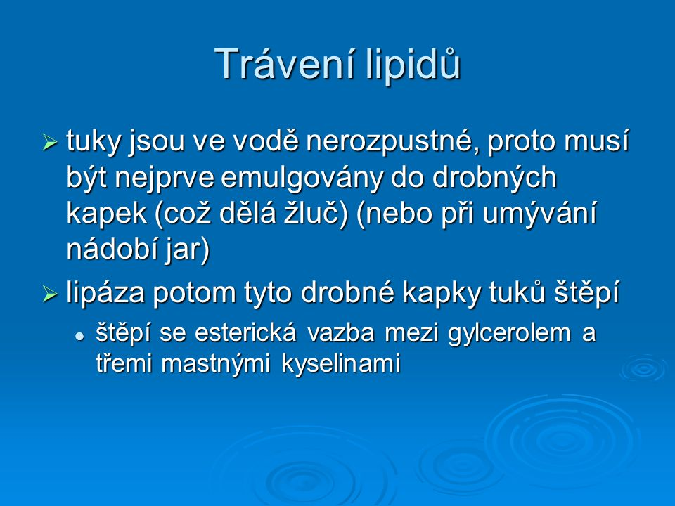 Trávení lipidů tuky jsou ve vodě nerozpustné, proto musí být nejprve emulgovány do drobných kapek (což dělá žluč) (nebo při umývání nádobí jar)