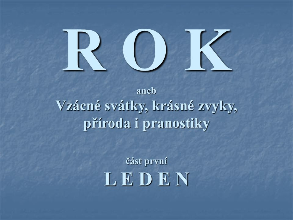 R O K aneb Vzácné svátky, krásné zvyky, příroda i pranostiky část první L E D E N