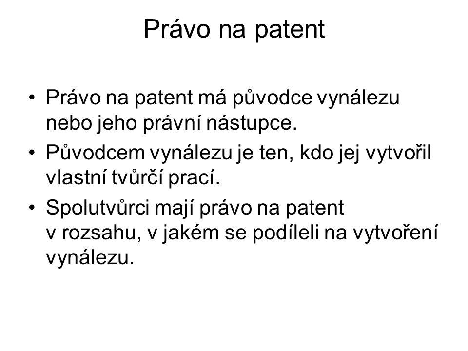 Právo na patent Právo na patent má původce vynálezu nebo jeho právní nástupce. Původcem vynálezu je ten, kdo jej vytvořil vlastní tvůrčí prací.