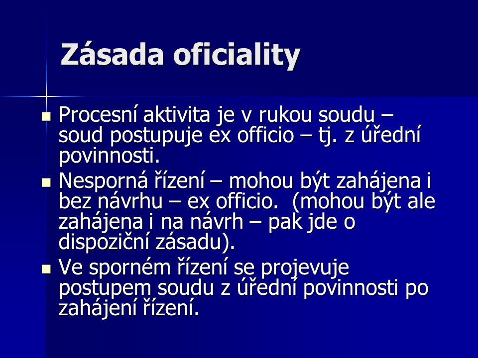 Zásada oficiality Procesní aktivita je v rukou soudu – soud postupuje ex officio – tj. z úřední povinnosti.