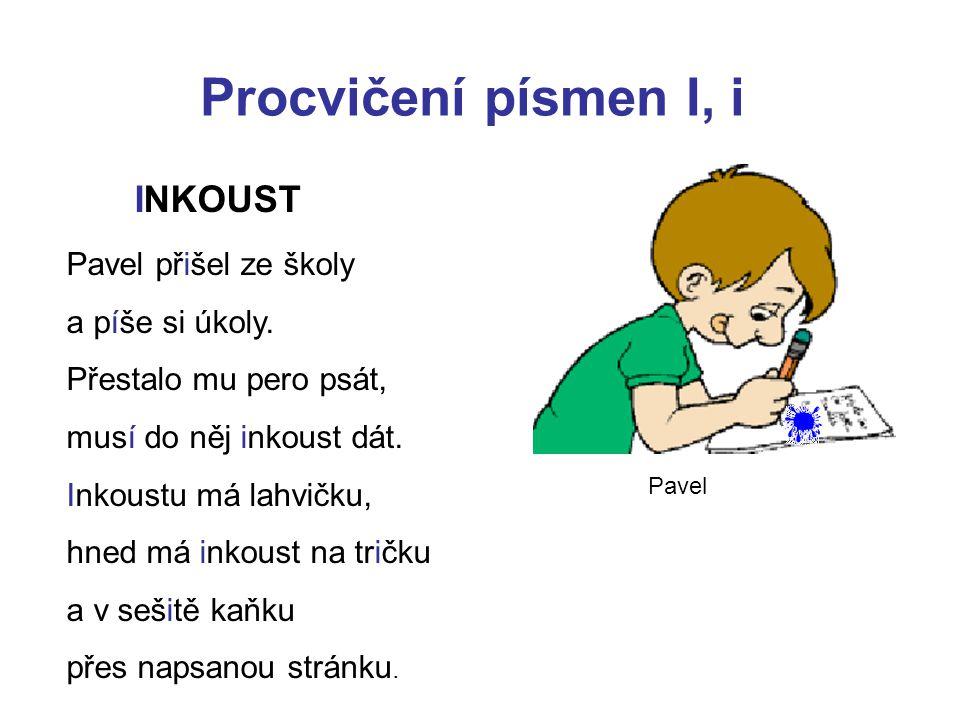 Procvičení písmen I, i INKOUST Pavel přišel ze školy a píše si úkoly.