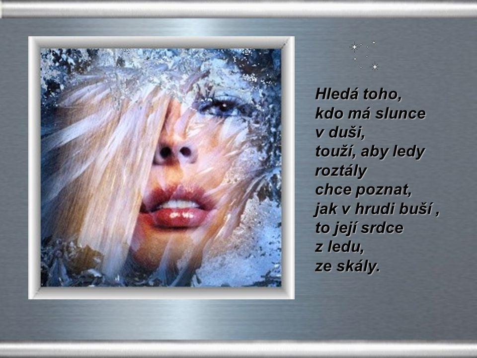 Hledá toho, kdo má slunce. v duši, touží, aby ledy. roztály chce poznat, jak v hrudi buší , to její srdce.