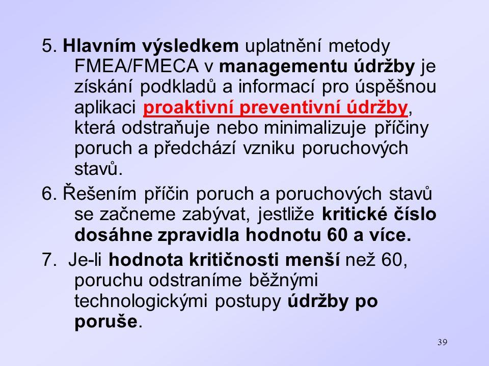 5. Hlavním výsledkem uplatnění metody FMEA/FMECA v managementu údržby je získání podkladů a informací pro úspěšnou aplikaci proaktivní preventivní údržby, která odstraňuje nebo minimalizuje příčiny poruch a předchází vzniku poruchových stavů.