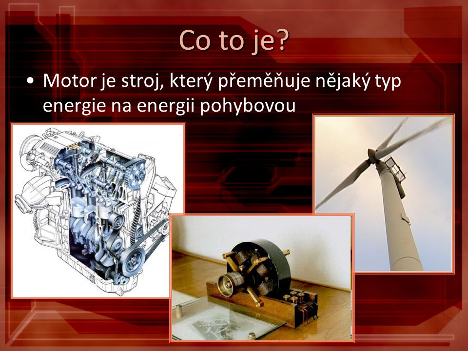 Co to je Motor je stroj, který přeměňuje nějaký typ energie na energii pohybovou