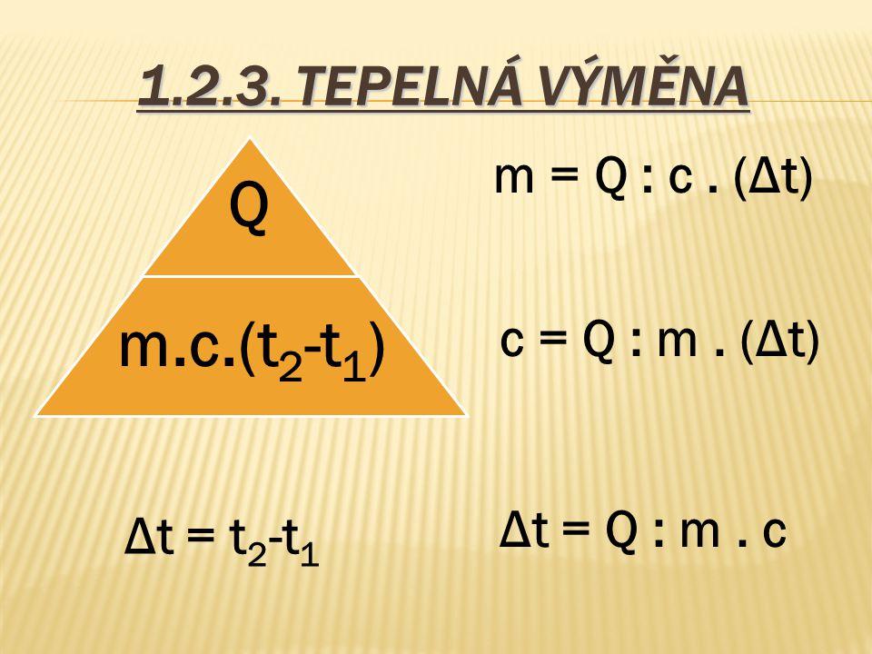 1.2.3. TEPELNÁ VÝMĚNA m = Q : c . (Δt) c = Q : m . (Δt) Δt = Q : m . c