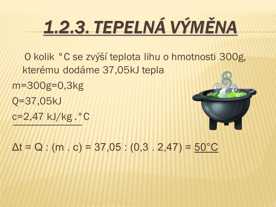 1.2.3. TEPELNÁ VÝMĚNA O kolik °C se zvýší teplota lihu o hmotnosti 300g, kterému dodáme 37,05kJ tepla.