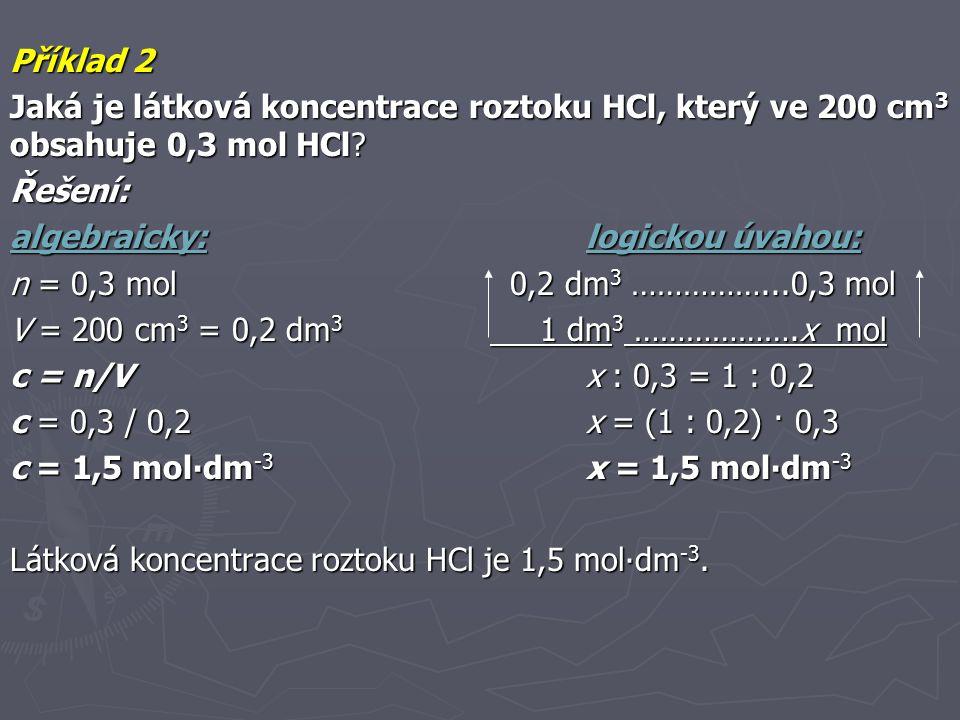 Příklad 2 Jaká je látková koncentrace roztoku HCl, který ve 200 cm3 obsahuje 0,3 mol HCl Řešení: algebraicky: logickou úvahou:
