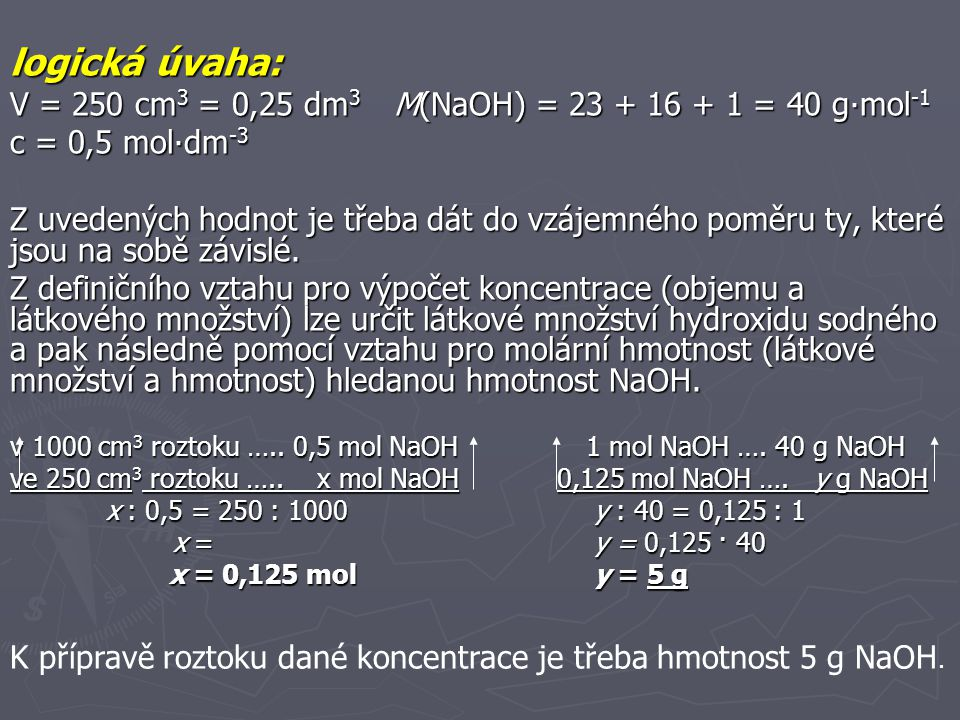 logická úvaha: V = 250 cm3 = 0,25 dm3 M(NaOH) = 23 + 16 + 1 = 40 g∙mol-1. c = 0,5 mol∙dm-3.