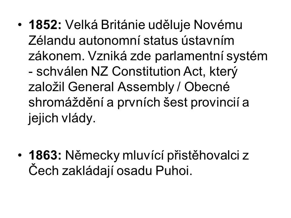 1852: Velká Británie uděluje Novému Zélandu autonomní status ústavním zákonem. Vzniká zde parlamentní systém - schválen NZ Constitution Act, který založil General Assembly / Obecné shromáždění a prvních šest provincií a jejich vlády.