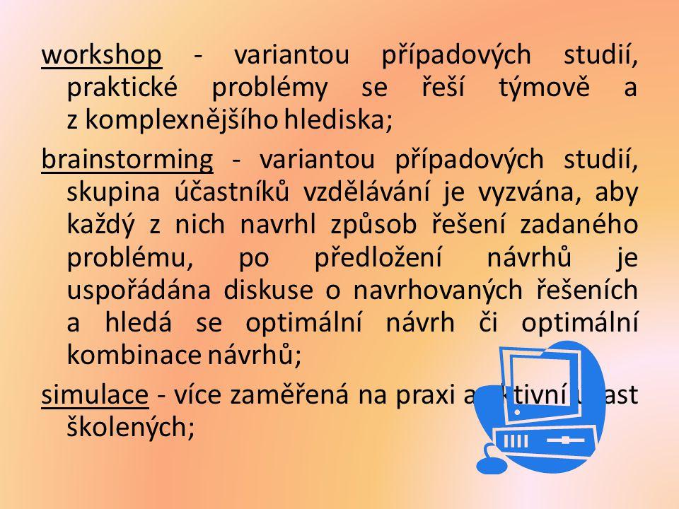 workshop - variantou případových studií, praktické problémy se řeší týmově a z komplexnějšího hlediska; brainstorming - variantou případových studií, skupina účastníků vzdělávání je vyzvána, aby každý z nich navrhl způsob řešení zadaného problému, po předložení návrhů je uspořádána diskuse o navrhovaných řešeních a hledá se optimální návrh či optimální kombinace návrhů; simulace - více zaměřená na praxi a aktivní účast školených;