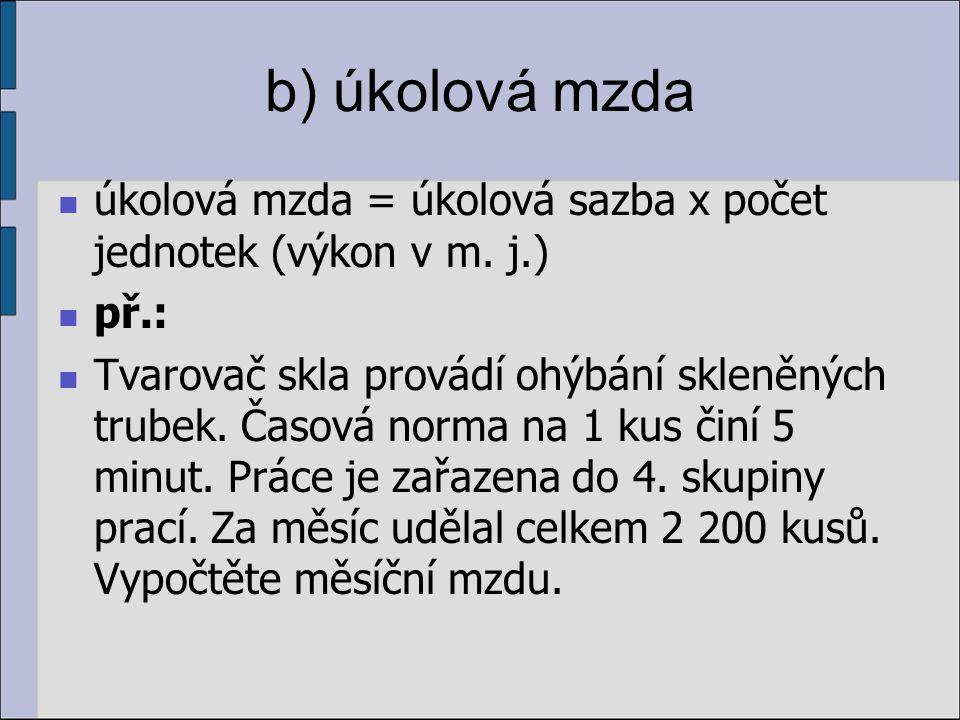 b) úkolová mzda úkolová mzda = úkolová sazba x počet jednotek (výkon v m. j.) př.: