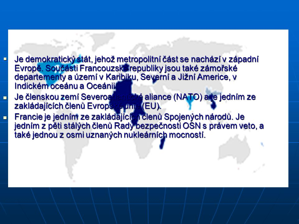 Je demokratický stát, jehož metropolitní část se nachází v západní Evropě. Součásti Francouzské republiky jsou také zámořské departementy a území v Karibiku, Severní a Jižní Americe, v Indickém oceánu a Oceánii.