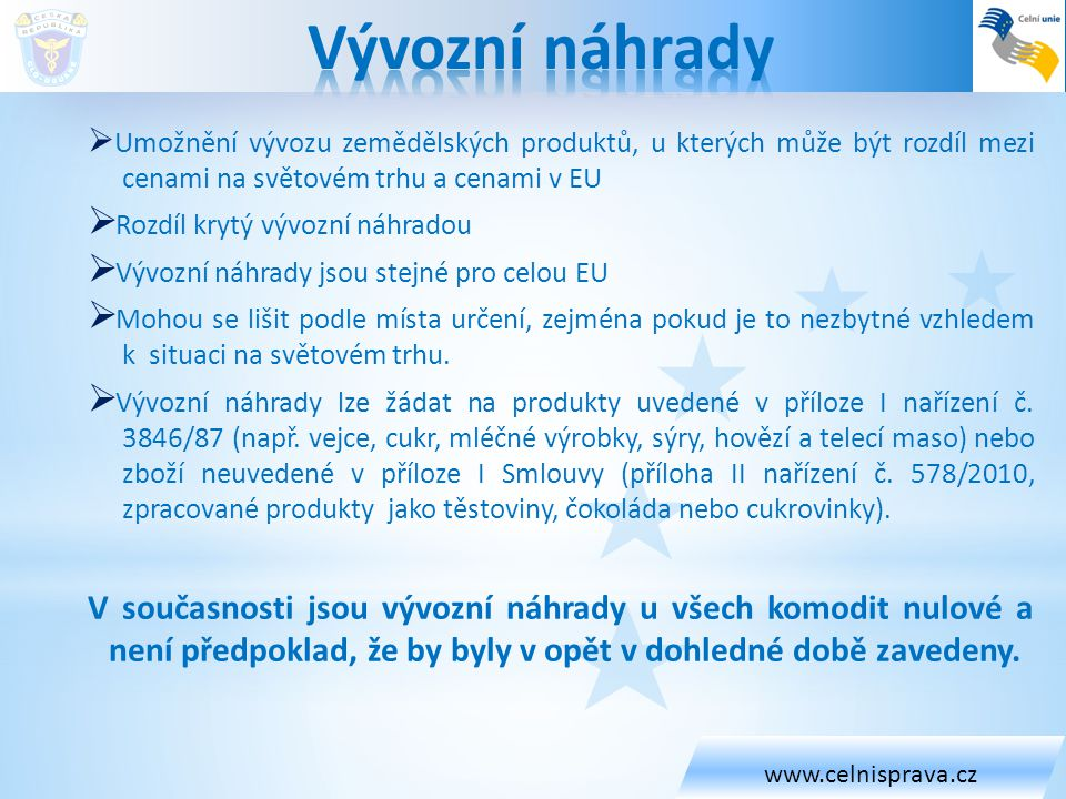 www.celnisprava.cz Vývozní náhrady. Umožnění vývozu zemědělských produktů, u kterých může být rozdíl mezi cenami na světovém trhu a cenami v EU.