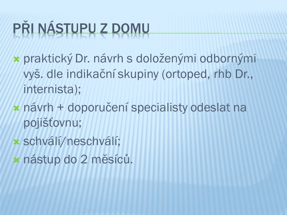 při nástupu z domu praktický Dr. návrh s doloženými odbornými vyš. dle indikační skupiny (ortoped, rhb Dr., internista);