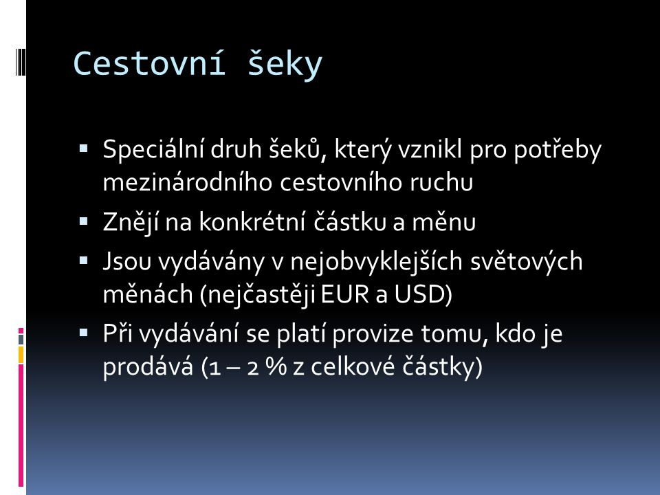 Cestovní šeky Speciální druh šeků, který vznikl pro potřeby mezinárodního cestovního ruchu. Znějí na konkrétní částku a měnu.