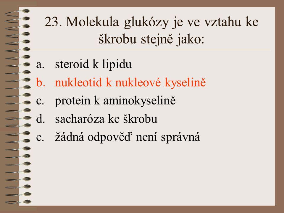 23. Molekula glukózy je ve vztahu ke škrobu stejně jako: