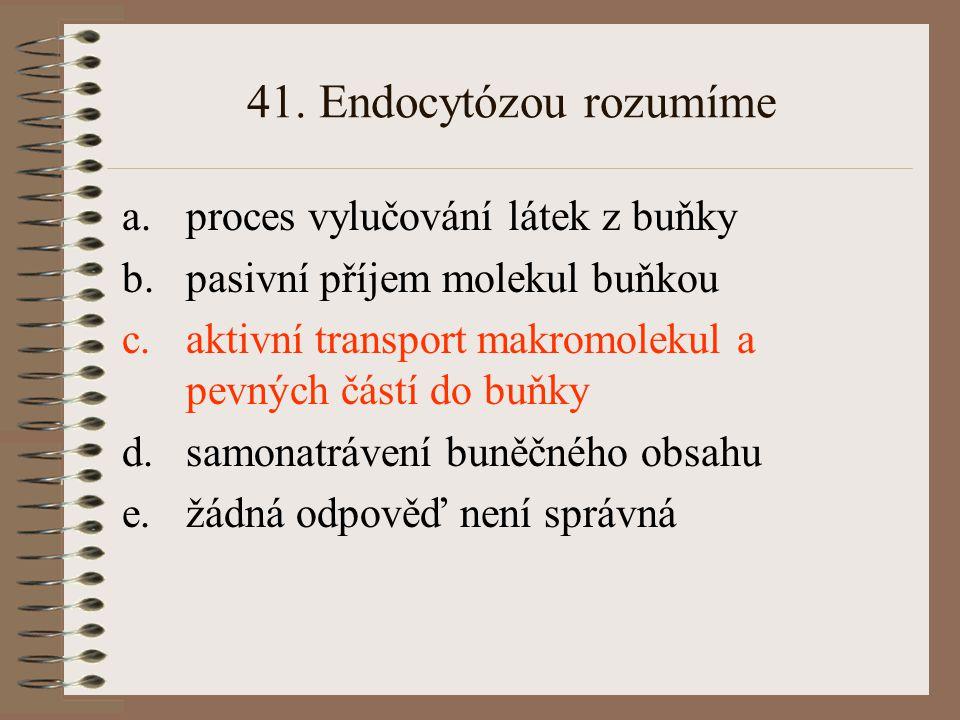 41. Endocytózou rozumíme proces vylučování látek z buňky
