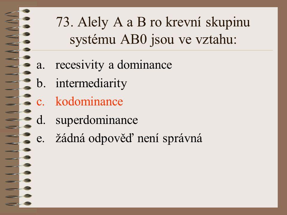 73. Alely A a B ro krevní skupinu systému AB0 jsou ve vztahu:
